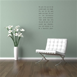 Be soft.  Do not let the world make you hard.  Do not let the pain make you hate.  Do not let the bitterness steal your sweetness.  Take pride that even though the rest of the world may disagree, you still believe  Vinyl Wall Art Decal Sticker