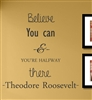 Believe You can & YOU'RE HALFWAY there -Theodore Roosevelt-. Vinyl Wall Art Decal Sticker