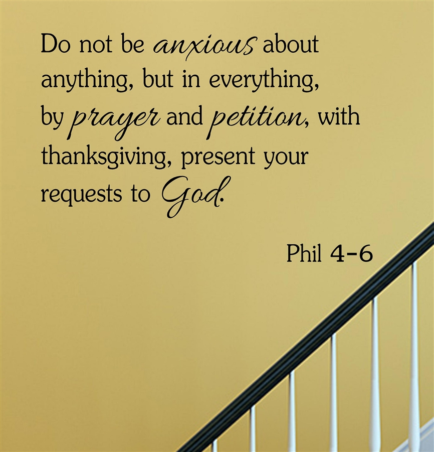 Do not be anxious about anything, but in everything, by prayer and  petition, with thanksgiving, present your requests to God. Phil 4-6 \