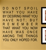 DO NOT SPOIL WHAT YOU HAVE BY DESIRING WHAT YOU HAVE NOT; BUT REMEMBER THAT WHAT YOU NOW HAVE WAS ONCE AMONG THE THINGS YOU ONLY HOPED FOR.Vinyl Wall Art Decal Sticker