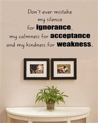 Don't ever mistake my silence for ignorance, my calmness for acceptance and my kindness for weakness. Vinyl Wall Art Decal Sticker