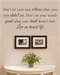 Don't let your ears witness what your eyes didn't see. Don't let your mouth speak what your heart doesn't feel. Live an honest life. Vinyl Wall Art Decal Sticker