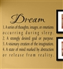 Dream 1. A series of thoughts, images, or emotions occurring during sleep. 2. A strongly desired goal or purpose. 3. A visionary creation of the imagination. 4. A state of mind marked by abstraction or release from reality. Vinyl Wall Art Decal Sticker