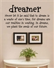 Dreamer Never let it be said that to dream is a waste of one's time, for dreams are our realities in waiting. In dreams, we plant the seeds of our future. Vinyl Wall Art Decal Sticker