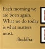 Each morning we are born again. What we do today is what matters most. -Buddha-  Vinyl Wall Art Decal Sticker