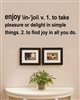 Enjoy \in-'joi\ v. 1. to take pleasure or delight in simple things. 2. to find joy in all you do.Vinyl Wall Art Decal Sticker