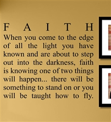 Faith When you come to the edge of all the light you have known and are about to step out into the darkness, faith is knowing one of two things will happen...there will be something to stand on or you will be taught how to fly Vinyl Wall Art Decal Sticker