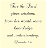 For the Lord gives wisdom; from his mouth come knowledge and understanding.  Proverbs 2:6 Vinyl Wall Art Decal Sticker