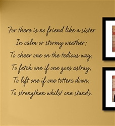 For there is no friend like a sister In calm or stormy weather; To cheer one on the tedious way, To fetch one if one goes astray, To lift one if one totters down, To strengthen whilst one stands.  Vinyl Wall Art Decal Sticker