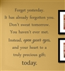 Forget yesterday. It has already forgotten you. Don't sweat tomorrow. You haven't ever met. Instead, open your eyes, and your heart to a truly precious gift; today.  Vinyl Wall Art Decal Sticker