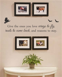 Give the ones you love wings to fly, roots to come back, and reasons to stay. Vinyl Wall Art Decal Sticker