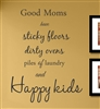 Good Moms have sticky floors dirty ovens piles of laundry and Happy kids  Vinyl Wall Art Decal Sticker