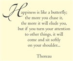 Happiness is like a butterfly; the more you chase it, the more it will elude you, but if you turn your attention to other things, it will come and sit softly on your shoulder...  Thoreau Vinyl Wall Art Decal Sticker