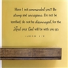 Have I not commanded you? Be strong and courageous. Do not be terrified; do not be discouraged, for the Lord your God will be with you go. - JOSH 1:9 Vinyl Wall Art Decal Sticker
