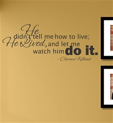 He didn't tell me how to live; He Lived, and let me watch him do it. -Clarence Kelland Vinyl Wall Art Decal Sticker
