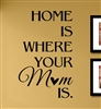 HOME IS WHERE YOUR Mom IS.  Vinyl Wall Art Decal Sticker