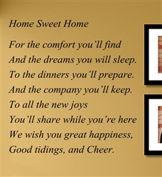 Home sweet Home For the comfort you'll find And the dreams you will sleep. To the dinners you'll prepare. And the company you'll keep. To all the new joys You'll share while you're here We wish you great happiness, Good... Vinyl Wall Art Decal Sticker