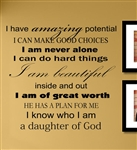 I have amazing potential I CAN MAKE GOOD CHOICES I am never alone I can do hard things I am beautiful inside and out I am of great worth HE HAS A PLAN FOR ME I know who I am a daughter of God Vinyl Wall Art Decal Sticker