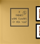 If friends were flowers, i'd pick you! Vinyl Wall Art Decal Sticker
