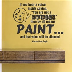 "If you hear a voice inside saying ""You are not a PAINTER,"" then by all means PAINT... and that voice will be silenced. Vincent Van Gogh  Vinyl Wall Art Decal Sticker"