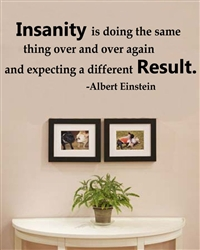 Insanity is doing the same thing over and over again and expecting a different Result. - Albert Einstein Vinyl Wall Art Decal Sticker