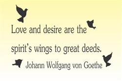 Love and desire are the spirit's wings to great deeds. Johann Wolfgan von Goethe Vinyl Wall Art Decal Sticker