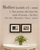 Mother [muhth-er] - noun 1. One person who does the work of twenty... for free. (See also: 'Masochist', 'loony', 'saint') (  Vinyl Wall Art Decal Sticker