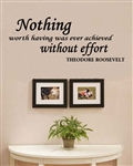 Nothing worth having was ever achieved without effort. Theodore Roosevelt Vinyl Wall Art Decal Sticker