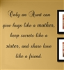 Only an Aunt can give hugs like a mother, keep secrets like a sister, and share love like a friend. Vinyl Wall Art Decal Sticker