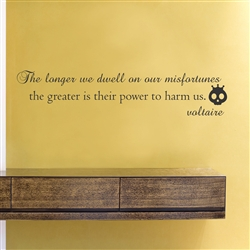 The longer we dwell on our misfortunes the greater is their power to harm us. Voltaire Vinyl Wall Art Decal Sticker