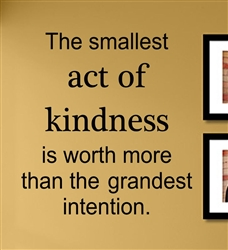 The smallest act of kindness is worth more than the grandest intention.  Vinyl Wall Art Decal Sticker