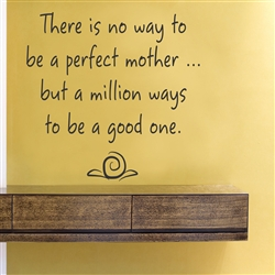 There is no way to be a perfect mother... but a million ways to be a good one. Vinyl Wall Art Decal Sticker