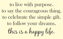 to live with purpose.  to say the courageous thing.  to celebrate the simple gift.  to follow your dreams.  this is the happy life. Vinyl Wall Art Decal Sticker