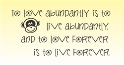 To love abundantly is to live abundantly, and to love forever is to live forever. Vinyl Wall Art Decal Sticker