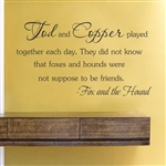 Tod and Copper played together each day. They did not know that foxes and hounds were not suppose to be friends. - Fox and the Hound  Vinyl Wall Art Decal Sticker