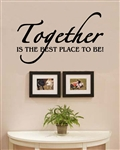 Together IS THE BEST PLACE TO BE! Vinyl Wall Art Decal Sticker