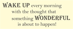 Wake Up every morning with the thought that something wonderful is about to happen!  Vinyl Wall Art Decal Sticker