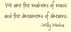 We are the makers of music and the dreamers of dreams.  Willy Wonka  Vinyl Wall Art Decal Sticker