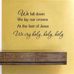 We fall down We lay our crowns At the feet of Jesus We cry holy, holy, holy  Vinyl Wall Art Decal Sticker
