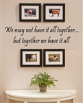 We may not have it all together... but together we have it all Vinyl Wall Art Decal Sticker