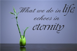 What we do in life echoes in eternity Vinyl Wall Art Decal Sticker