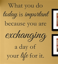 What you do today is important because you are exchanging a day of your life for it. Vinyl Wall Art Decal Sticker