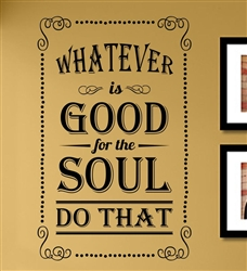 WHATEVER is GOOD for the SOUL DO THAT Vinyl Wall Art Decal Sticker