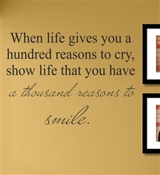 When life gives you a hundred reasons to cry, show life that you have a thousand reasons to smile.  Vinyl Wall Art Decal Sticker