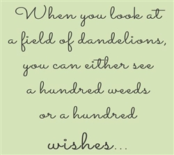 When you look at a field of dandelions, you can either see a hundred weeds or a hundred wishes... Vinyl Wall Art Decal Sticker