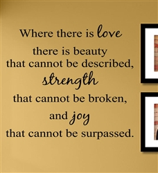 Where there is love there is beauty that cannot be described, strength that cannot be broken, and joy that cannot be surpassed. Vinyl Wall Art Decal Sticker