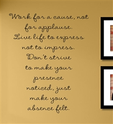 Work for a cause, not for applause. Live to express not to impress. Don't strive to make your presence noticed, just make your absence felt. Vinyl Wall Art Decal Sticker