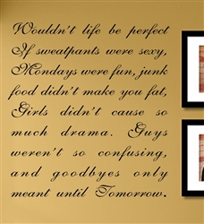 Wouldn't life be perfect If sweatpants were sexy, Mondays were fun, junk food didn't make you fat, Girls didn't cause so much drama. Guys weren't so confusing, and goodbyes only meant until Tomorrow. Vinyl Wall Art Decal Sticker