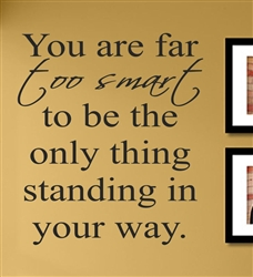 You are far too smart to be the only thing standing in your way. Vinyl Wall Art Decal Sticker