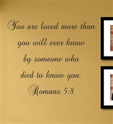 You are loved more than you will ever know by someone who died to know you. Romans 5:8 Vinyl Wall Art Decal Sticker